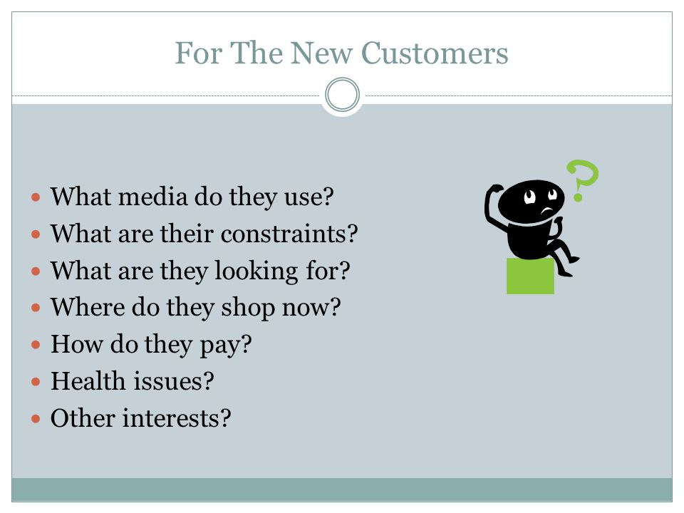 For The New Customers What media do they use. What are their constraints.