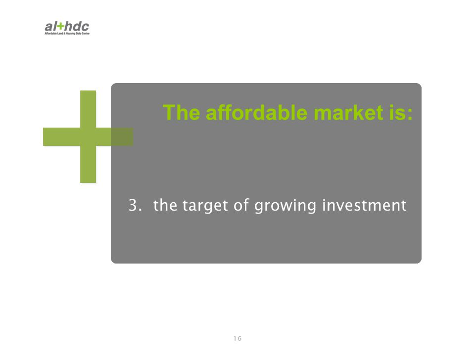 16 3. the target of growing investment The affordable market is: