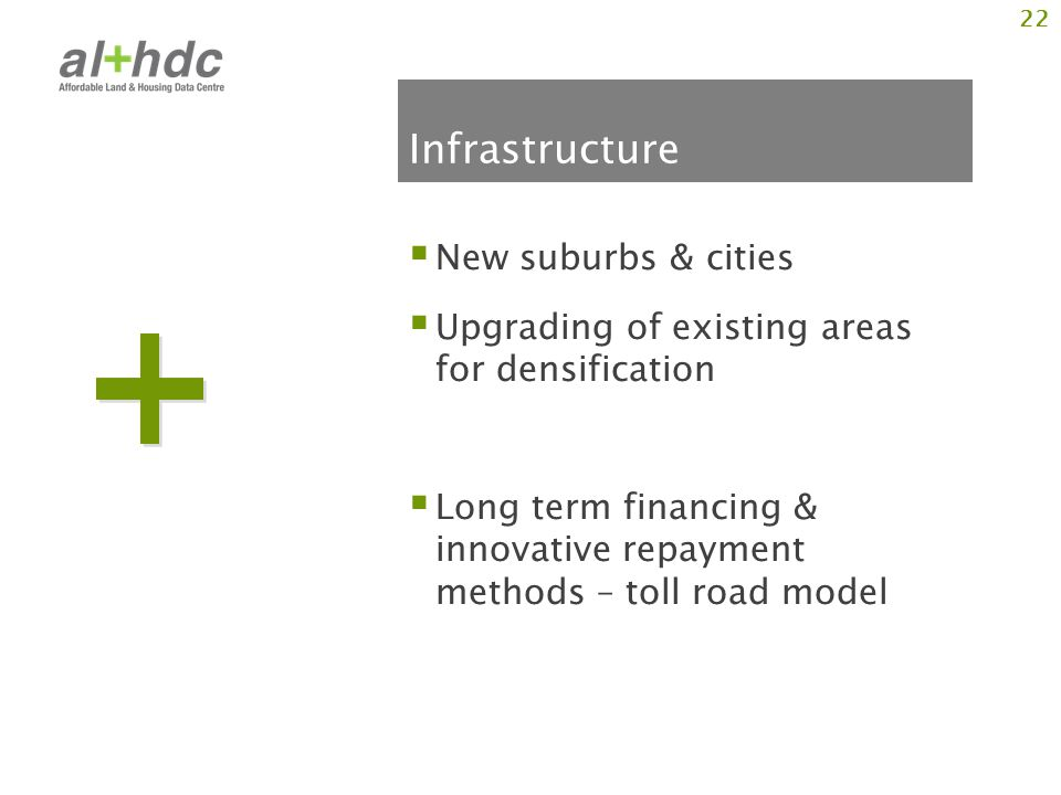 Infrastructure New suburbs & cities Upgrading of existing areas for densification Long term financing & innovative repayment methods – toll road model 22