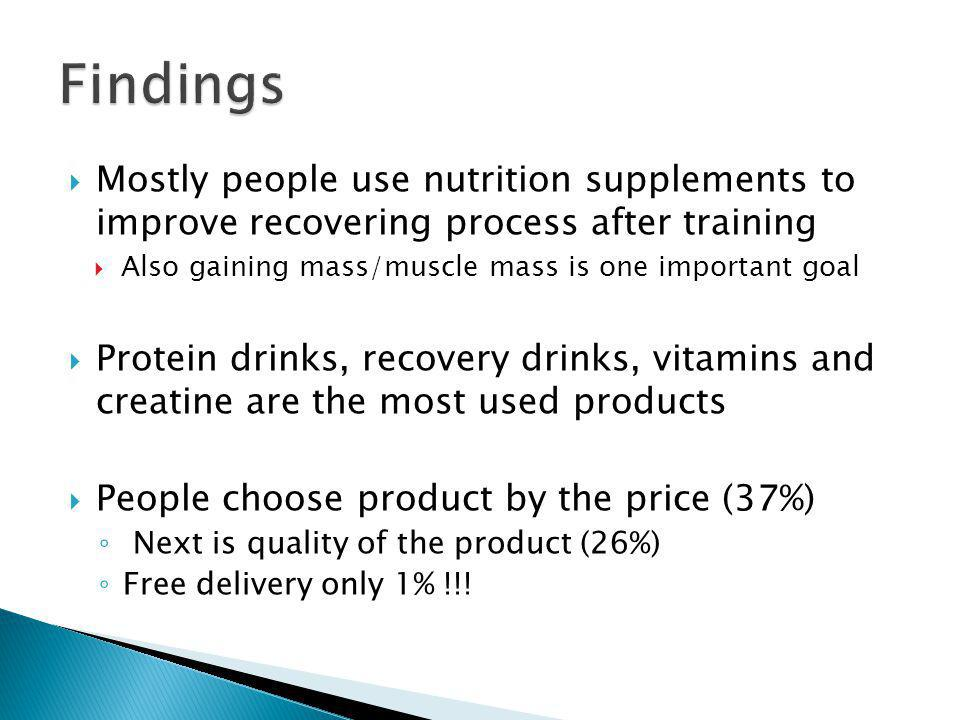 Mostly people use nutrition supplements to improve recovering process after training Also gaining mass/muscle mass is one important goal Protein drinks, recovery drinks, vitamins and creatine are the most used products People choose product by the price (37%) Next is quality of the product (26%) Free delivery only 1% !!!