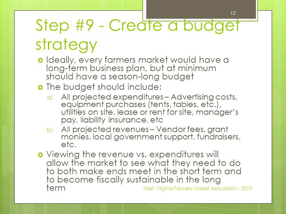 Step #9 - Create a budget strategy Ideally, every farmers market would have a long-term business plan, but at minimum should have a season-long budget The budget should include: a) All projected expenditures – Advertising costs, equipment purchases (tents, tables, etc.), utilities on site, lease or rent for site, managers pay, liability insurance, etc b) All projected revenues – Vendor fees, grant monies, local government support, fundraisers, etc.