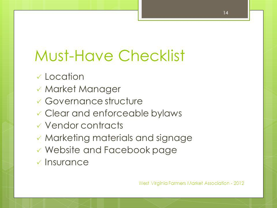 Must-Have Checklist Location Market Manager Governance structure Clear and enforceable bylaws Vendor contracts Marketing materials and signage Website and Facebook page Insurance West Virginia Farmers Market Association - 2012 14