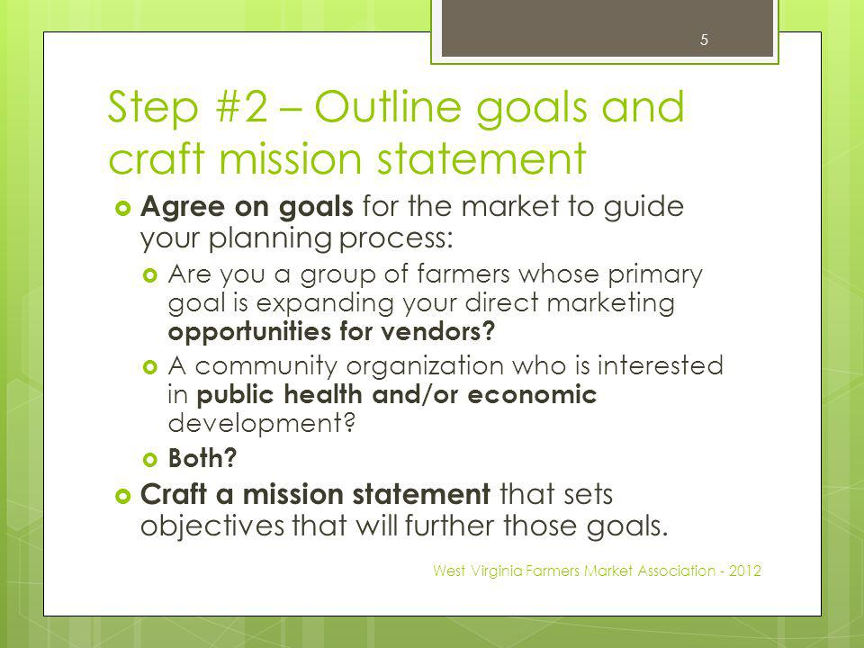 Step #2 – Outline goals and craft mission statement Agree on goals for the market to guide your planning process: Are you a group of farmers whose primary goal is expanding your direct marketing opportunities for vendors.