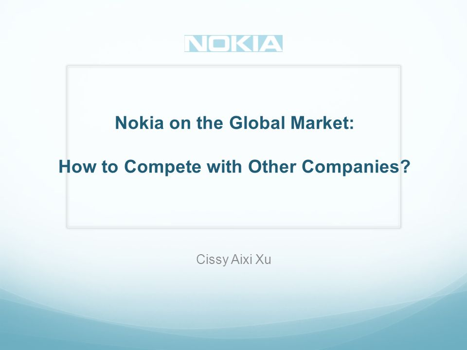 Nokia on the Global Market: How to Compete with Other Companies Cissy Aixi Xu