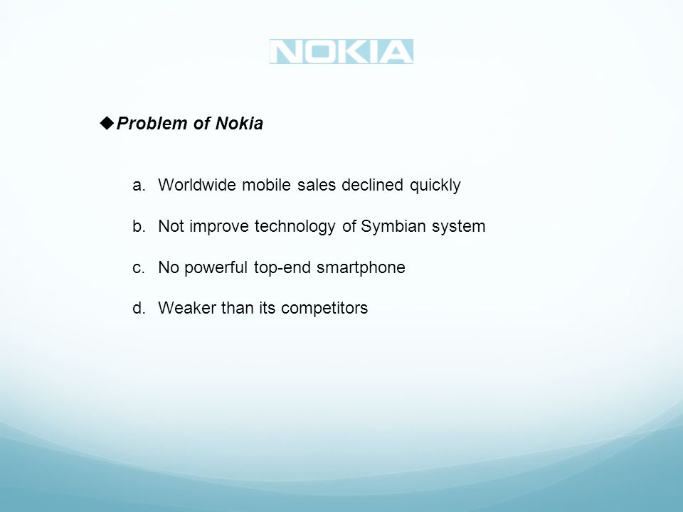 Problem of Nokia a.Worldwide mobile sales declined quickly b.Not improve technology of Symbian system c.No powerful top-end smartphone d.Weaker than its competitors