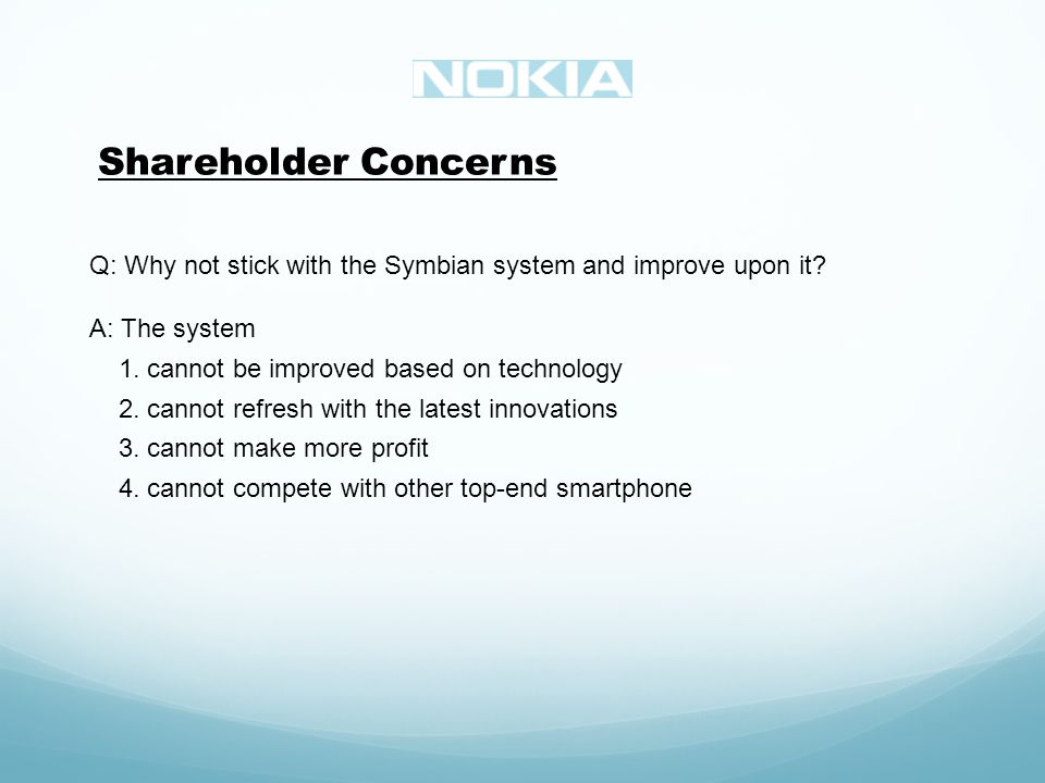 Shareholder Concerns Q: Why not stick with the Symbian system and improve upon it.