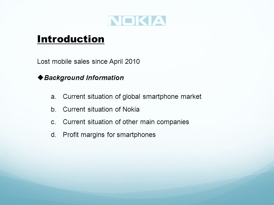 Introduction Lost mobile sales since April 2010 Background Information a.Current situation of global smartphone market b.Current situation of Nokia c.Current situation of other main companies d.Profit margins for smartphones