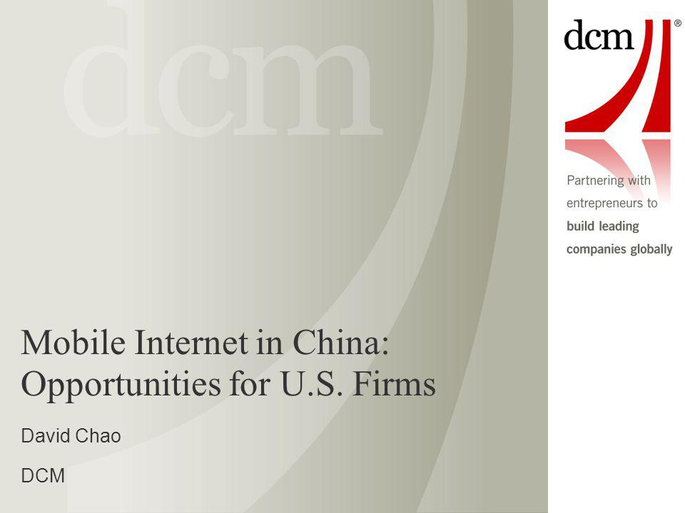 Mobile Internet in China: Opportunities for U.S. Firms David Chao DCM