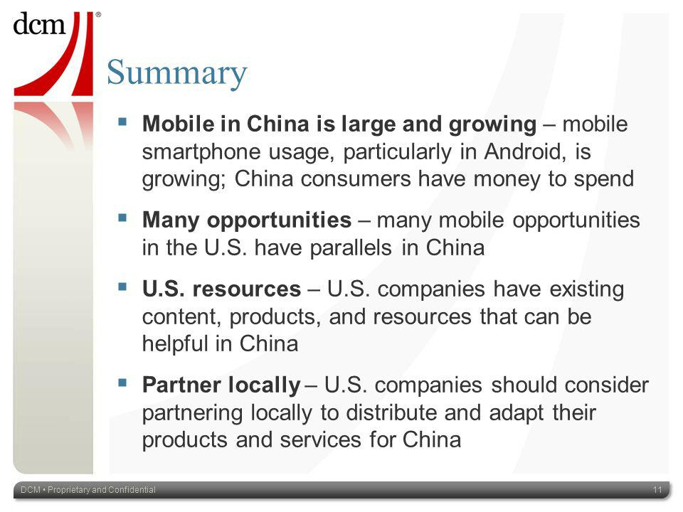 Summary Mobile in China is large and growing – mobile smartphone usage, particularly in Android, is growing; China consumers have money to spend Many opportunities – many mobile opportunities in the U.S.