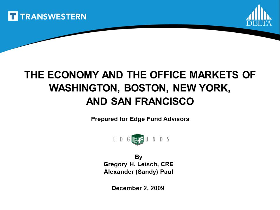 1 Prepared for Edge Fund Advisors THE ECONOMY AND THE OFFICE MARKETS OF WASHINGTON, BOSTON, NEW YORK, AND SAN FRANCISCO By Gregory H.