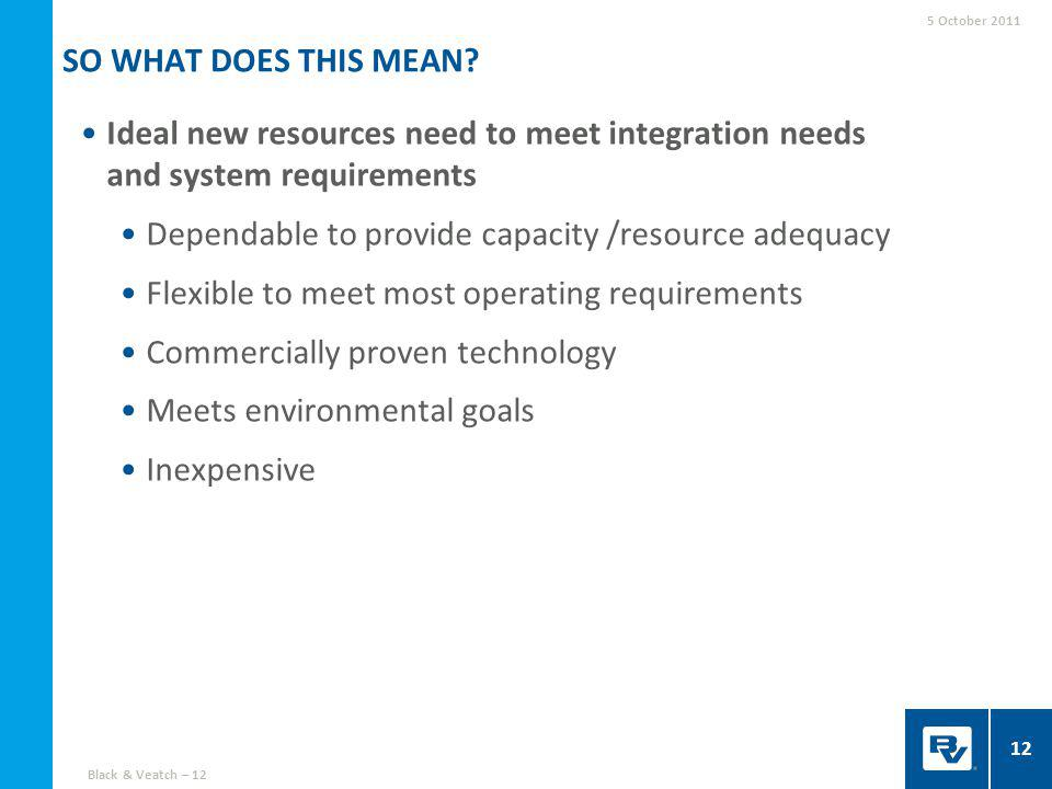 Ideal new resources need to meet integration needs and system requirements Dependable to provide capacity /resource adequacy Flexible to meet most operating requirements Commercially proven technology Meets environmental goals Inexpensive SO WHAT DOES THIS MEAN.