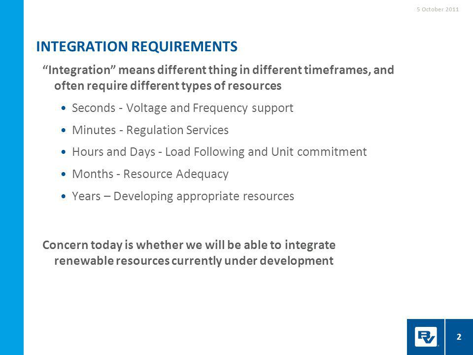 Integration means different thing in different timeframes, and often require different types of resources Seconds - Voltage and Frequency support Minutes - Regulation Services Hours and Days - Load Following and Unit commitment Months - Resource Adequacy Years – Developing appropriate resources Concern today is whether we will be able to integrate renewable resources currently under development INTEGRATION REQUIREMENTS 5 October 2011 2