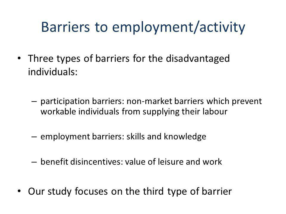 Barriers to employment/activity Three types of barriers for the disadvantaged individuals: – participation barriers: non-market barriers which prevent workable individuals from supplying their labour – employment barriers: skills and knowledge – benefit disincentives: value of leisure and work Our study focuses on the third type of barrier