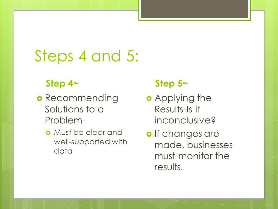 Steps 4 and 5: Step 4~ Recommending Solutions to a Problem- Must be clear and well-supported with data Step 5~ Applying the Results-Is it inconclusive.