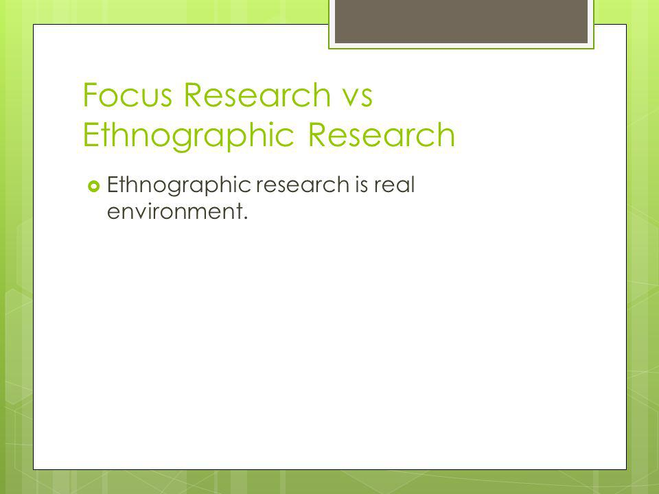 Focus Research vs Ethnographic Research Ethnographic research is real environment.