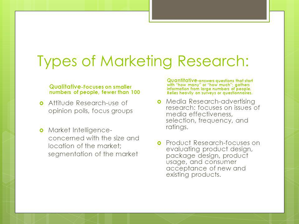 Types of Marketing Research: Qualitative -Focuses on smaller numbers of people, fewer than 100 Attitude Research-use of opinion polls, focus groups Market Intelligence- concerned with the size and location of the market; segmentation of the market Quantitative -answers questions that start with how many or how much; gathers information from large numbers of people.