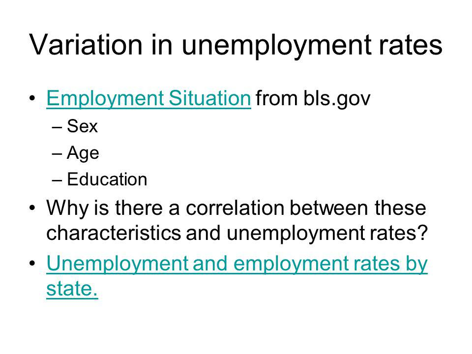 Variation in unemployment rates Employment Situation from bls.govEmployment Situation –Sex –Age –Education Why is there a correlation between these characteristics and unemployment rates.