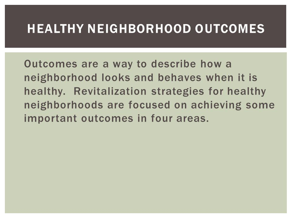 HEALTHY NEIGHBORHOOD OUTCOMES Outcomes are a way to describe how a neighborhood looks and behaves when it is healthy.
