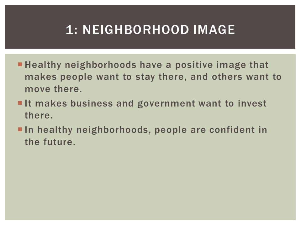 1: NEIGHBORHOOD IMAGE Healthy neighborhoods have a positive image that makes people want to stay there, and others want to move there.