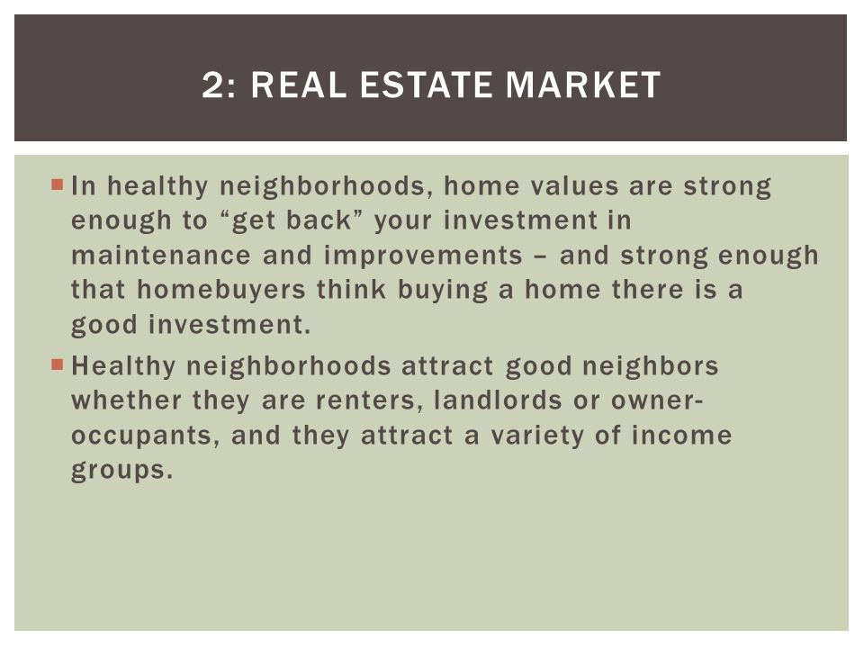 2: REAL ESTATE MARKET In healthy neighborhoods, home values are strong enough to get back your investment in maintenance and improvements – and strong enough that homebuyers think buying a home there is a good investment.