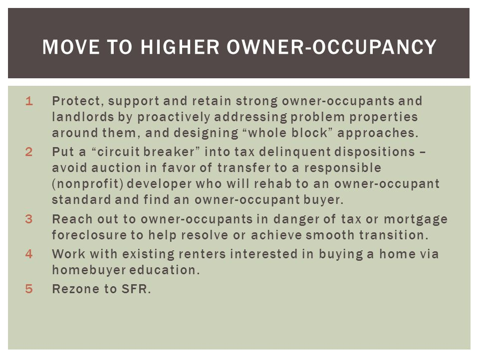 MOVE TO HIGHER OWNER-OCCUPANCY 1Protect, support and retain strong owner-occupants and landlords by proactively addressing problem properties around them, and designing whole block approaches.