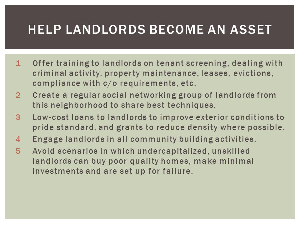 HELP LANDLORDS BECOME AN ASSET 1Offer training to landlords on tenant screening, dealing with criminal activity, property maintenance, leases, evictions, compliance with c/o requirements, etc.