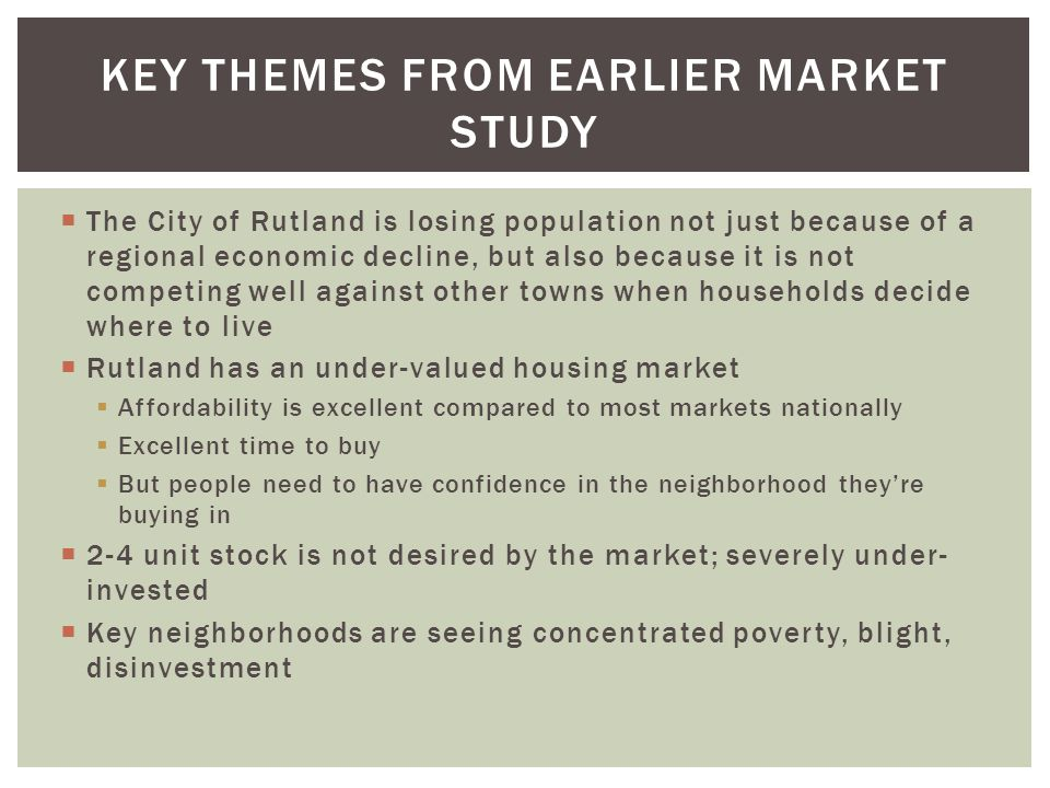 The City of Rutland is losing population not just because of a regional economic decline, but also because it is not competing well against other towns when households decide where to live Rutland has an under-valued housing market Affordability is excellent compared to most markets nationally Excellent time to buy But people need to have confidence in the neighborhood theyre buying in 2-4 unit stock is not desired by the market; severely under- invested Key neighborhoods are seeing concentrated poverty, blight, disinvestment KEY THEMES FROM EARLIER MARKET STUDY