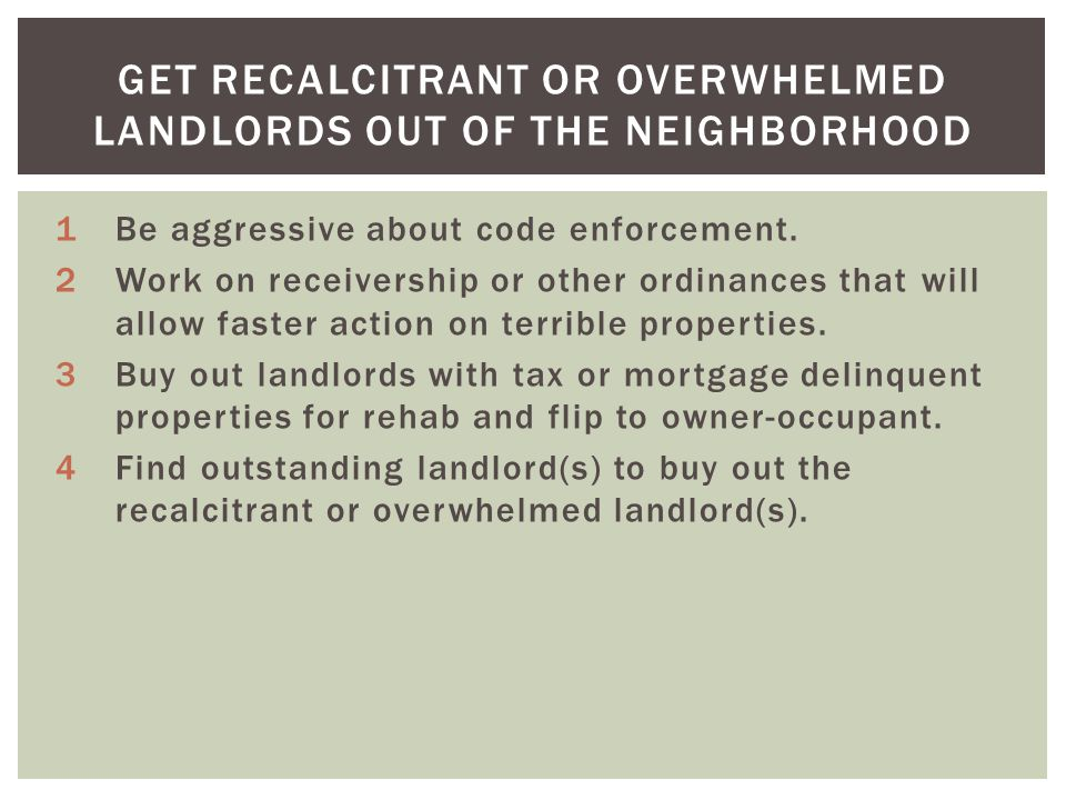 GET RECALCITRANT OR OVERWHELMED LANDLORDS OUT OF THE NEIGHBORHOOD 1Be aggressive about code enforcement.