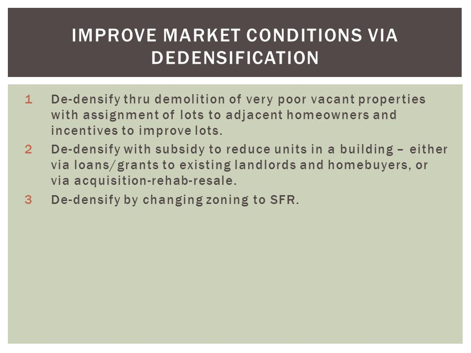 IMPROVE MARKET CONDITIONS VIA DEDENSIFICATION 1De-densify thru demolition of very poor vacant properties with assignment of lots to adjacent homeowners and incentives to improve lots.