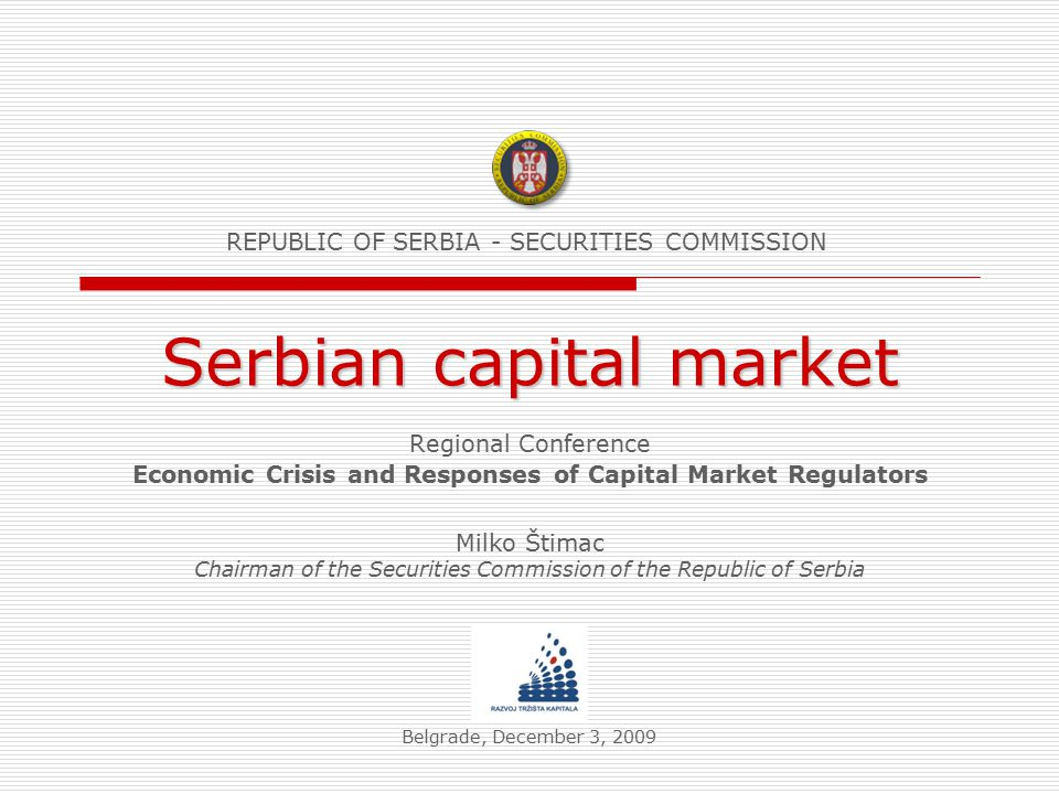 Serbian capital market Regional Conference Economic Crisis and Responses of Capital Market Regulators Belgrade, December 3, 2009 REPUBLIC OF SERBIA - SECURITIES COMMISSION Milko Štimac Chairman of the Securities Commission of the Republic of Serbia