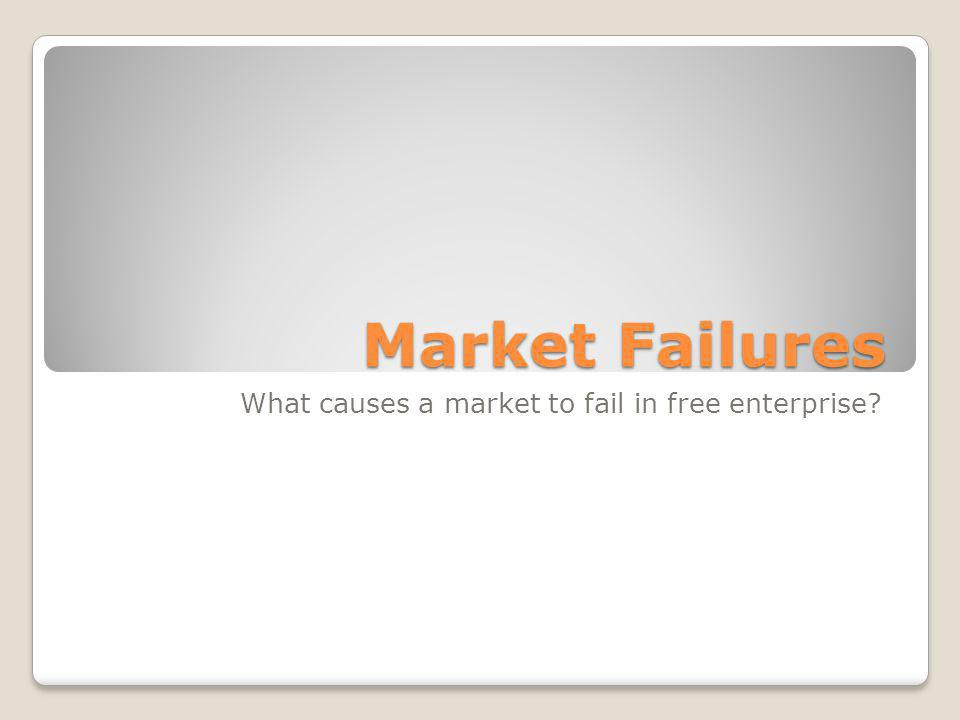 Market Failures What causes a market to fail in free enterprise