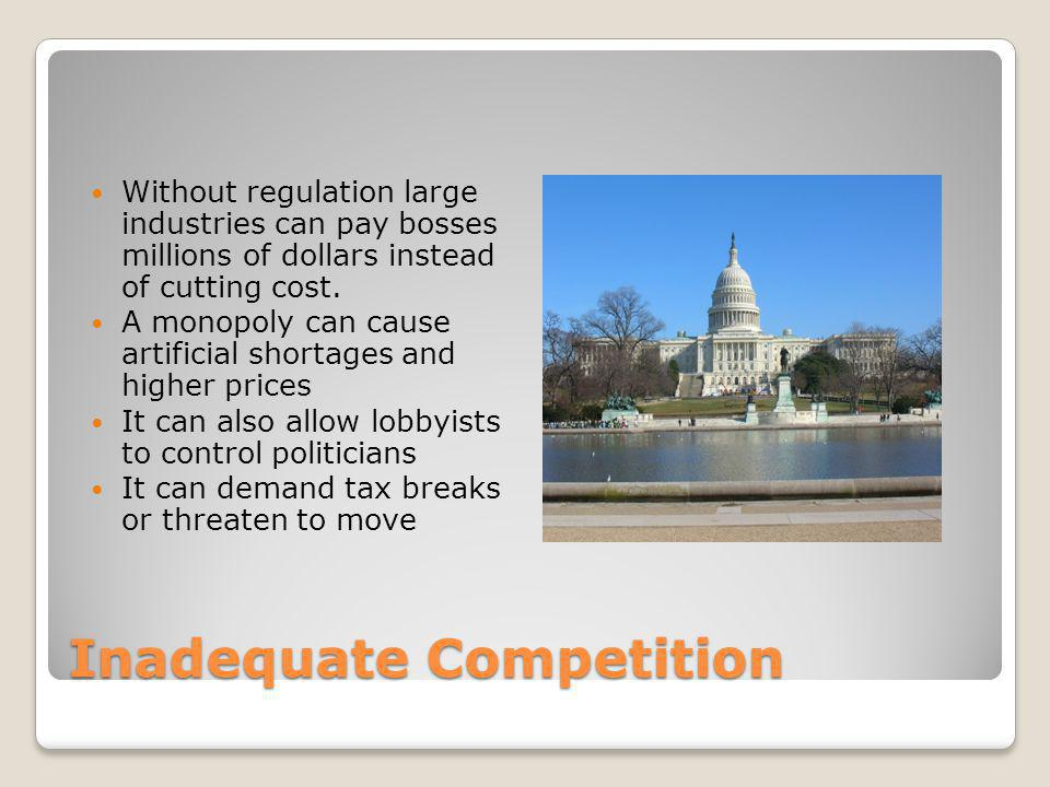 Inadequate Competition Without regulation large industries can pay bosses millions of dollars instead of cutting cost.