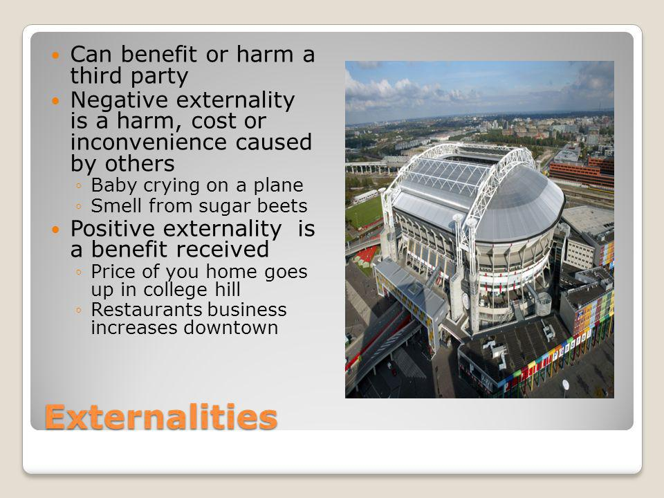 Externalities Can benefit or harm a third party Negative externality is a harm, cost or inconvenience caused by others Baby crying on a plane Smell from sugar beets Positive externality is a benefit received Price of you home goes up in college hill Restaurants business increases downtown