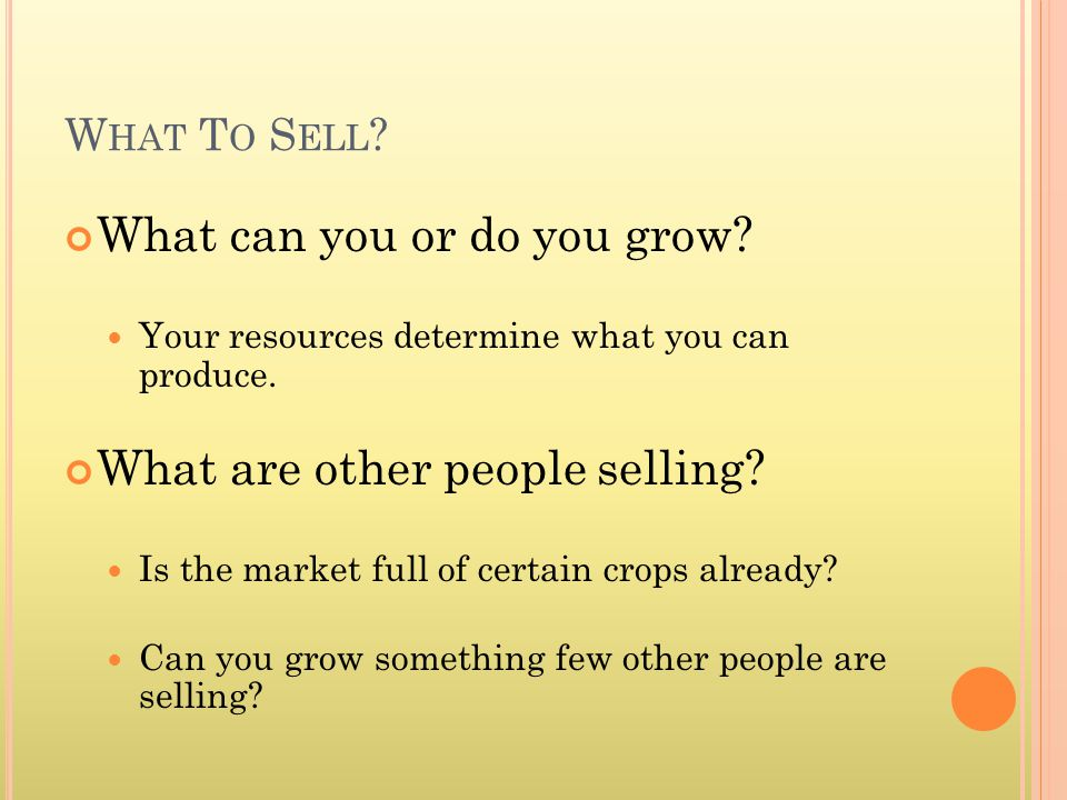 W HAT T O S ELL . What can you or do you grow. Your resources determine what you can produce.
