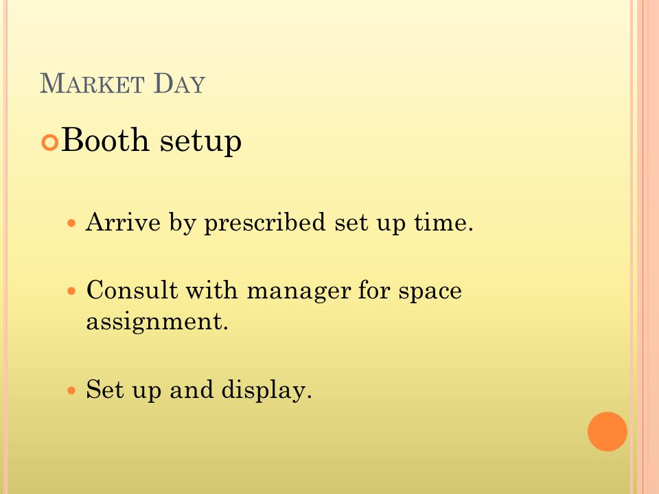 Booth setup Arrive by prescribed set up time. Consult with manager for space assignment.