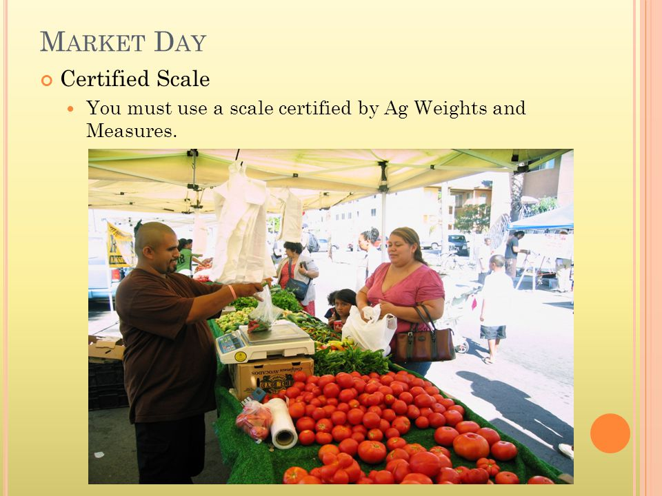 M ARKET D AY Certified Scale You must use a scale certified by Ag Weights and Measures.