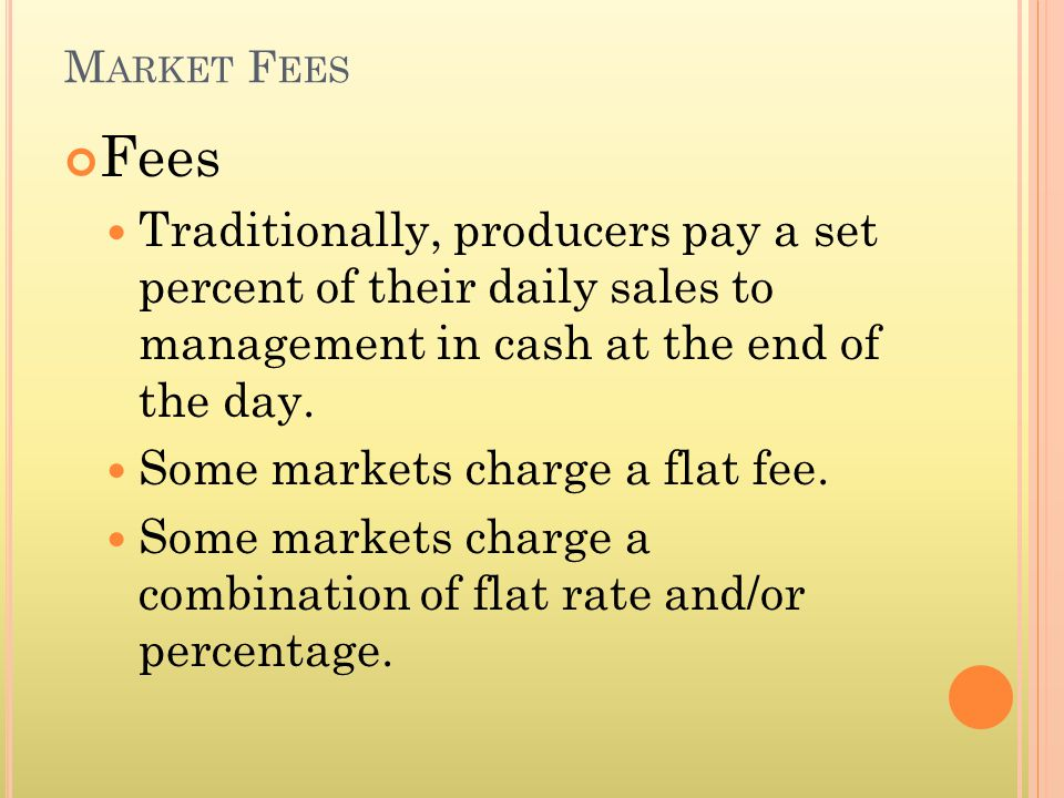 M ARKET F EES Fees Traditionally, producers pay a set percent of their daily sales to management in cash at the end of the day.