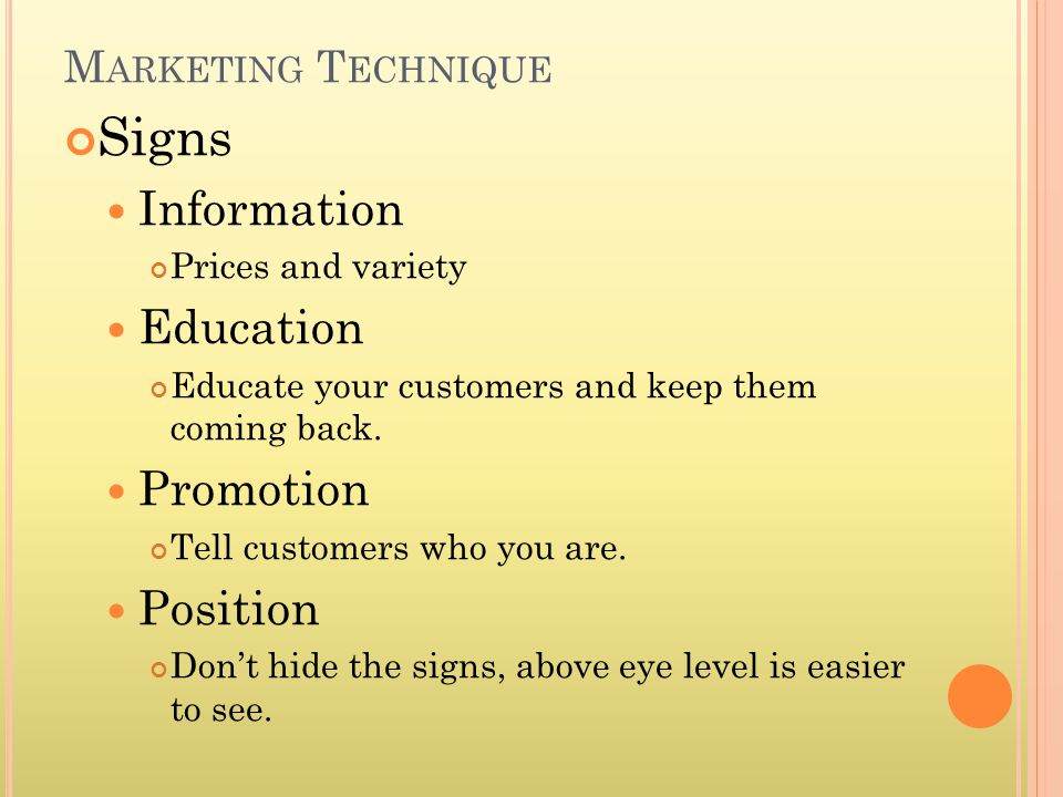 M ARKETING T ECHNIQUE Signs Information Prices and variety Education Educate your customers and keep them coming back.