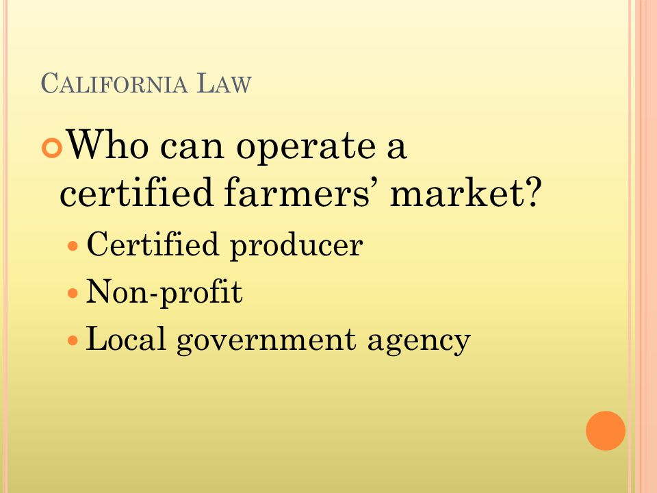 C ALIFORNIA L AW Who can operate a certified farmers market.