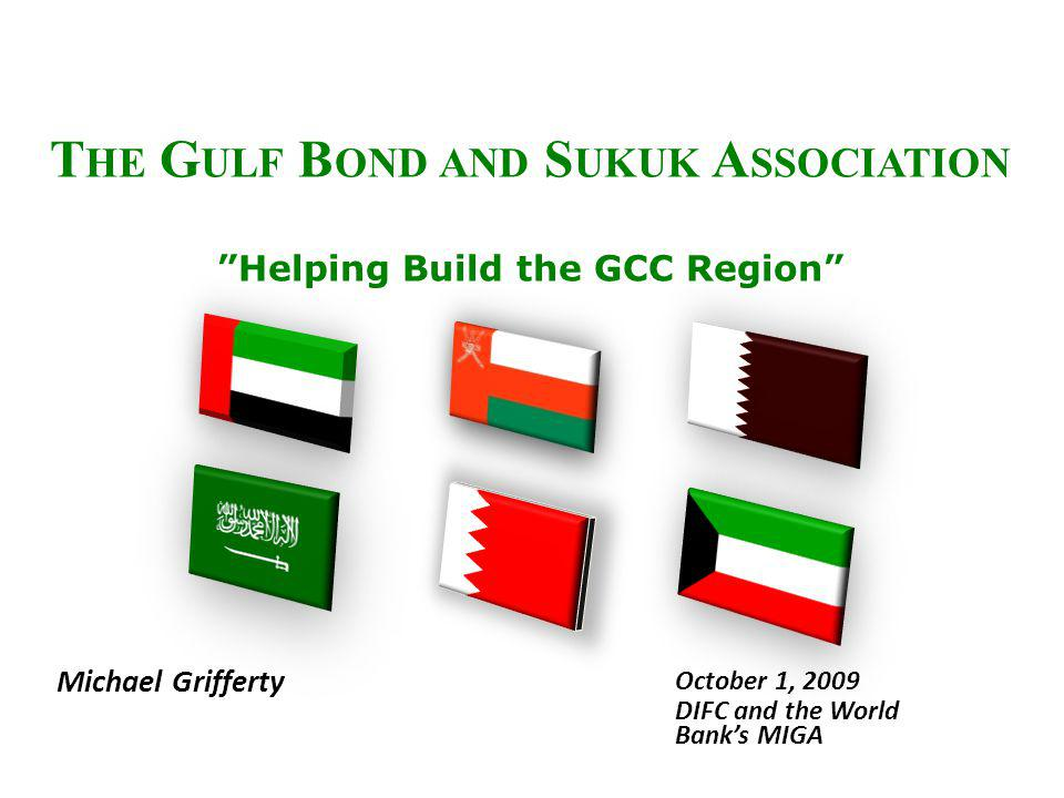 T HE G ULF B OND AND S UKUK A SSOCIATION Helping Build the GCC Region Michael Grifferty October 1, 2009 DIFC and the World Banks MIGA