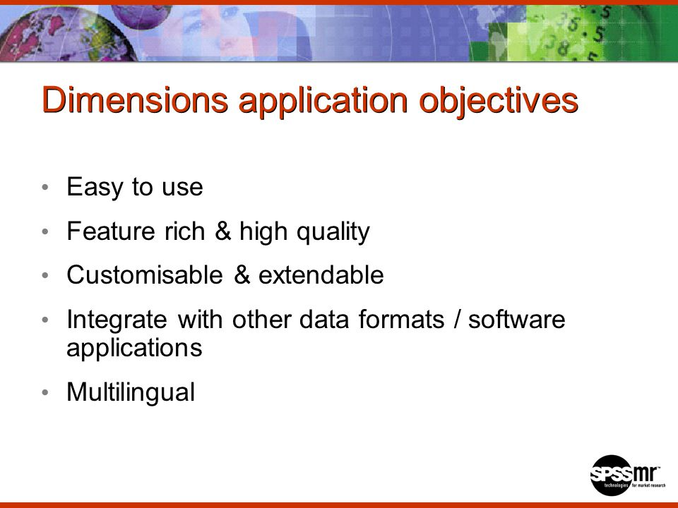 Dimensions application objectives Easy to use Feature rich & high quality Customisable & extendable Integrate with other data formats / software applications Multilingual