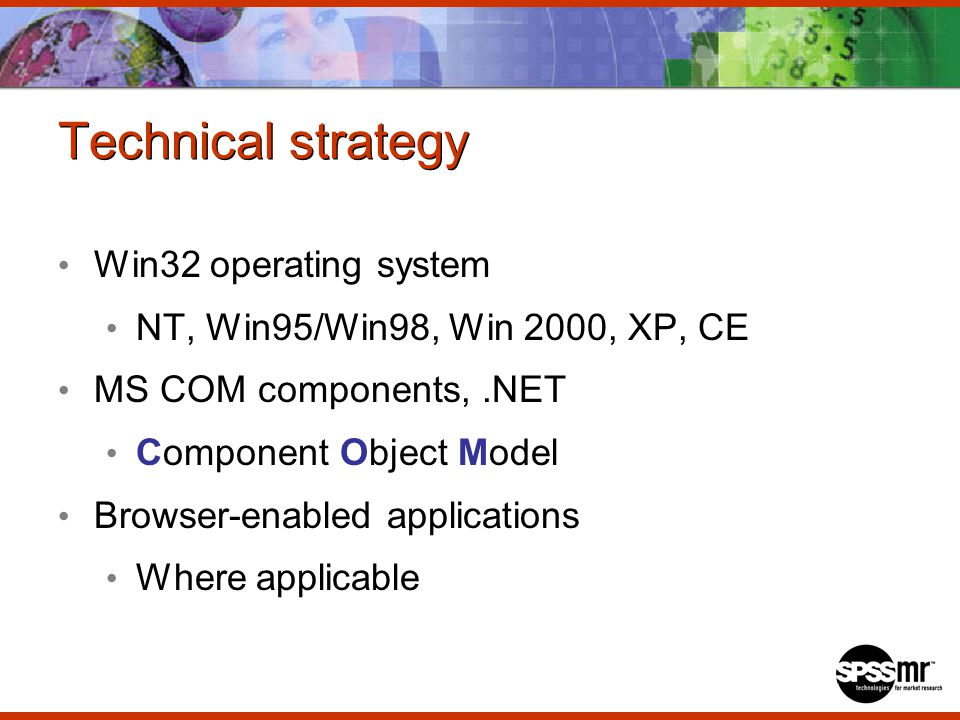 Technical strategy Win32 operating system NT, Win95/Win98, Win 2000, XP, CE MS COM components,.NET Component Object Model Browser-enabled applications Where applicable
