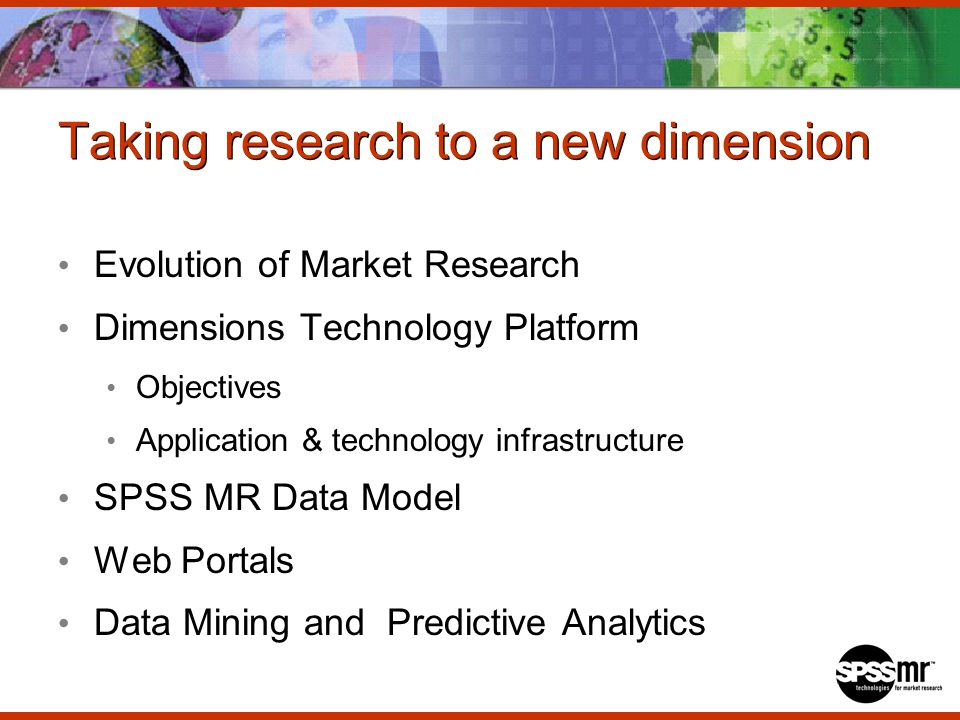 Taking research to a new dimension Evolution of Market Research Dimensions Technology Platform Objectives Application & technology infrastructure SPSS MR Data Model Web Portals Data Mining and Predictive Analytics