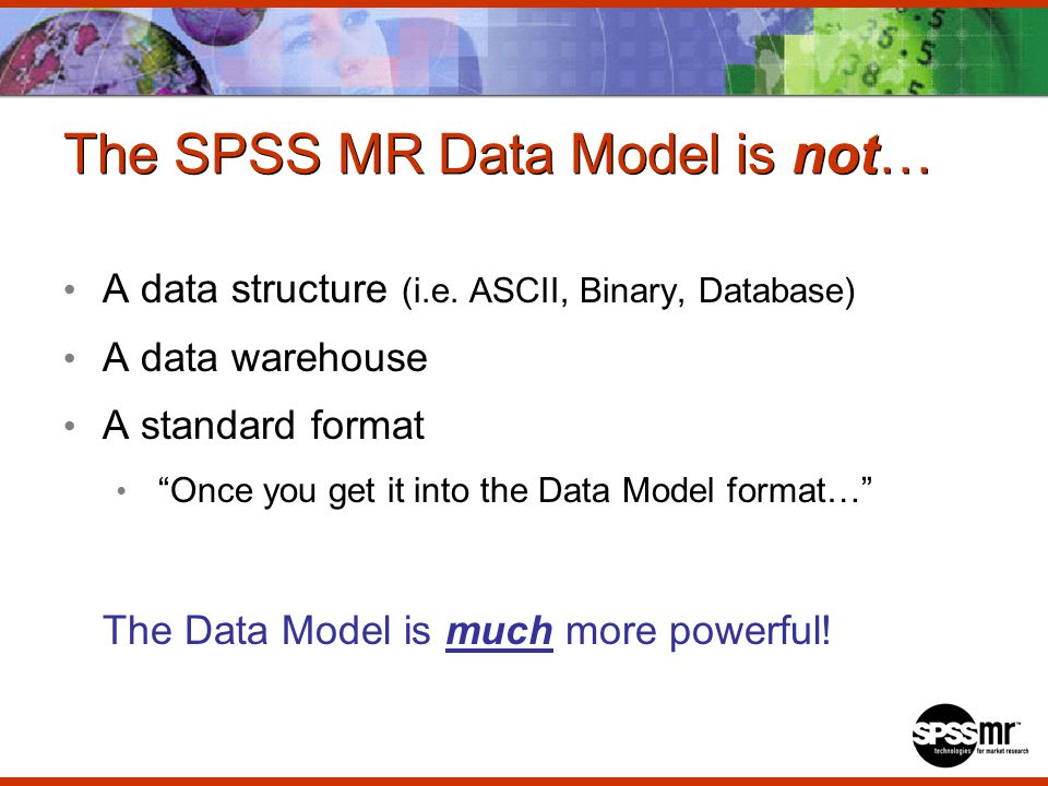 The SPSS MR Data Model is not… A data structure (i.e.
