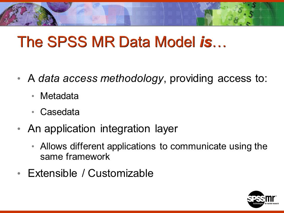 The SPSS MR Data Model is… A data access methodology, providing access to: Metadata Casedata An application integration layer Allows different applications to communicate using the same framework Extensible / Customizable