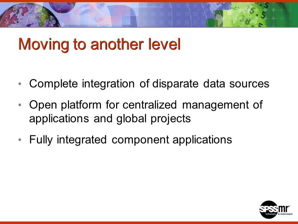 Moving to another level Complete integration of disparate data sources Open platform for centralized management of applications and global projects Fully integrated component applications