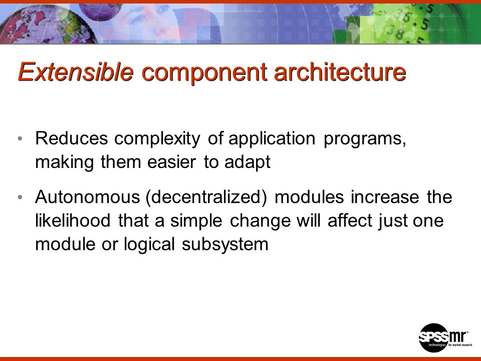 Extensible component architecture Reduces complexity of application programs, making them easier to adapt Autonomous (decentralized) modules increase the likelihood that a simple change will affect just one module or logical subsystem