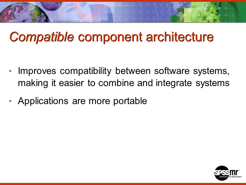 Compatible component architecture Improves compatibility between software systems, making it easier to combine and integrate systems Applications are more portable