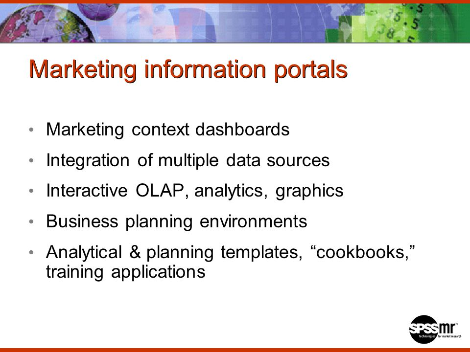 Marketing information portals Marketing context dashboards Integration of multiple data sources Interactive OLAP, analytics, graphics Business planning environments Analytical & planning templates, cookbooks, training applications