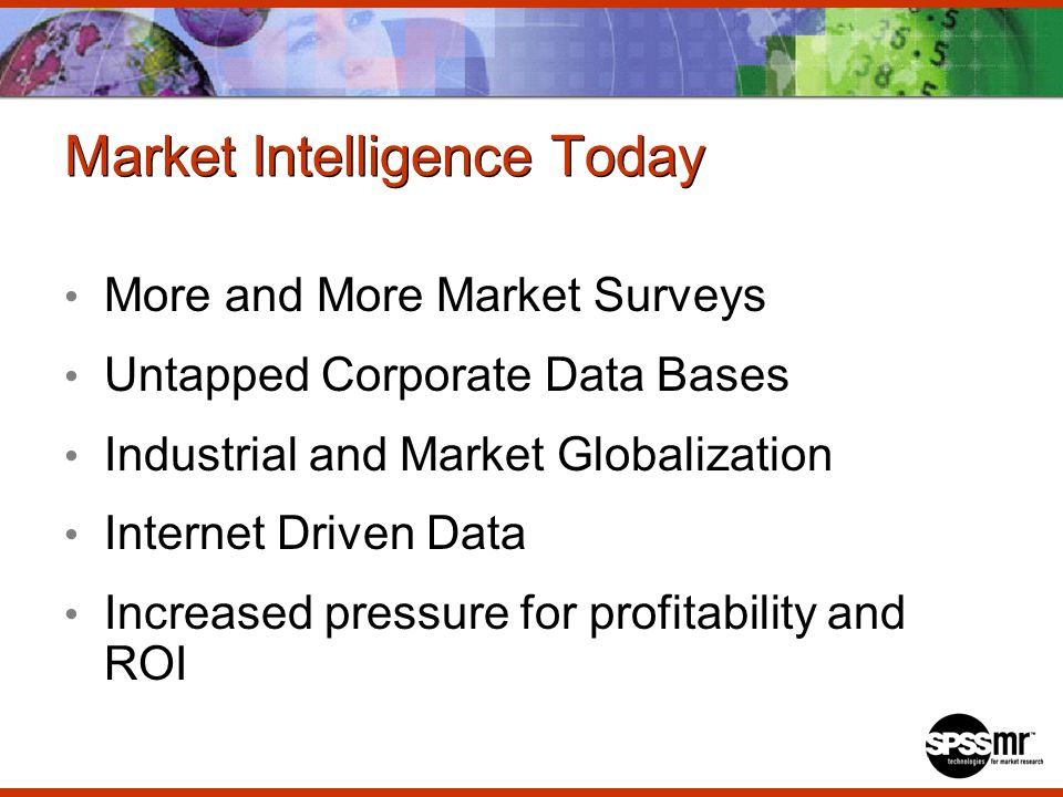 Market Intelligence Today More and More Market Surveys Untapped Corporate Data Bases Industrial and Market Globalization Internet Driven Data Increased pressure for profitability and ROI